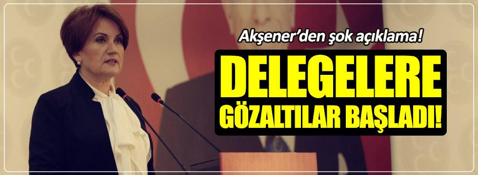 Akşener: Delegelere gözaltı kumpası başladı
