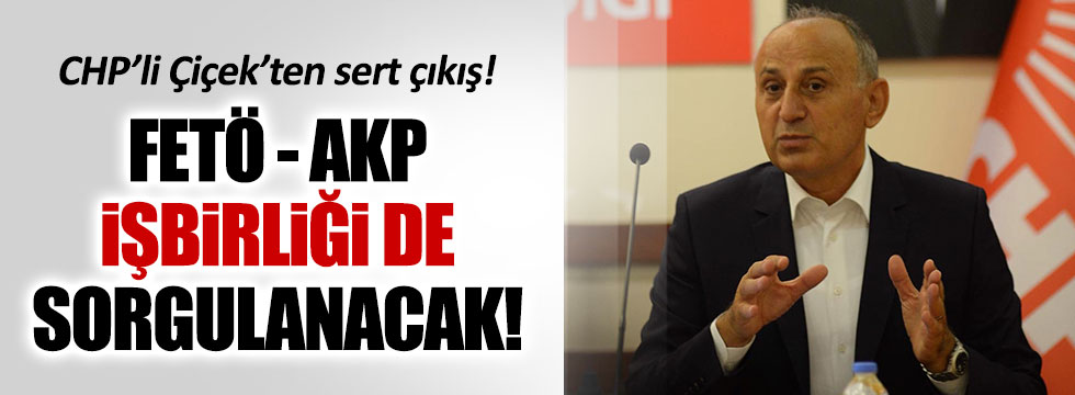 CHP'li Çiçek: FETÖ-AKP işbirliği de sorgulanacak