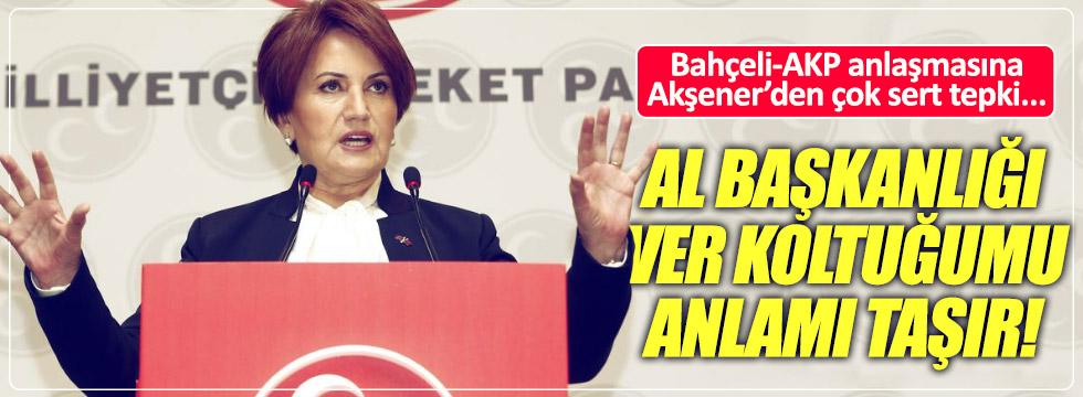 Akşener'den Bahçeli-AKP anlaşmasına çok sert tepki