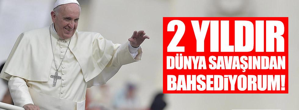 Papa: 2 yıldır bir dünya savaşından bahsediyorum!