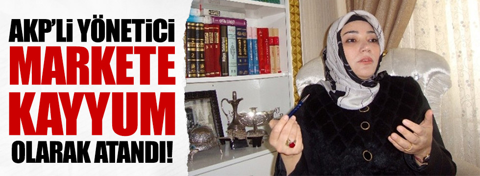 AKP MKYK üyesi, markete kayyum olarak atandı!