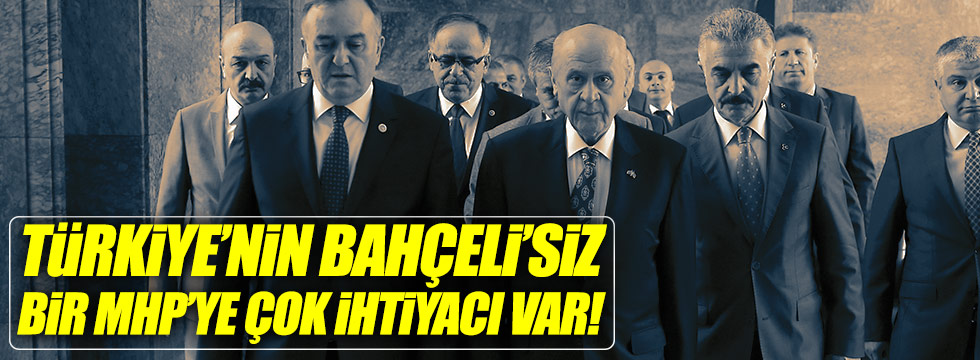 """""""Türkiye'nin Bahçeli'siz bir MHP'ye çok ihtiyacı var"""""""