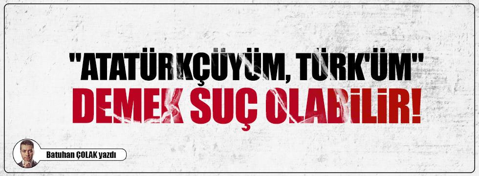 """""""Atatürkçüyüm, Türk'üm"""" demek suç olabilir!"""
