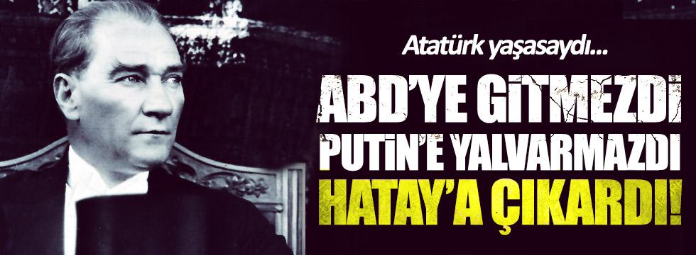 """""""Atatürk yaşasaydı; ABD'ye gitmez, Putin'e yalvarmaz, Hatay'a çıkardı!"""""""