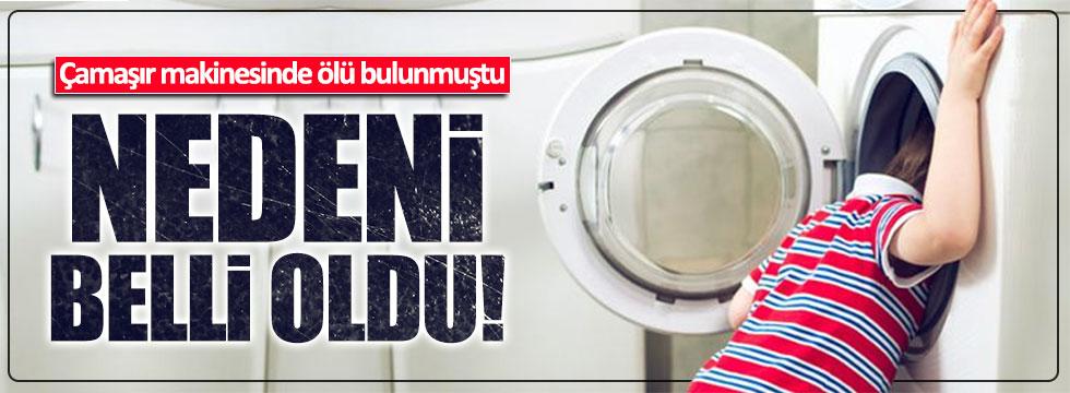 Çamaşır makinesinde ölen çocuğun ölüm nedeni belli oldu