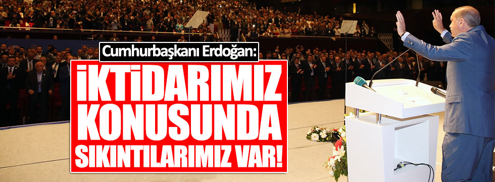 Erdoğan: İktidarımız konusunda sıkıntılarımız var