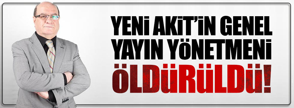 Yeni Akit'in Genel Yayın Yönetmeni Kadir Demirel öldürüldü