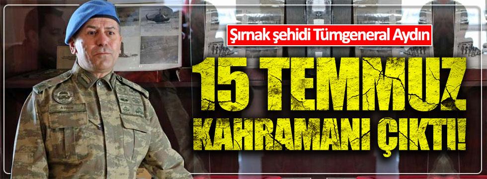 Şırnak'ta şehit olan Tümgeneral Aydoğan Aydın, 15 Temmuz kahramanı çıktı