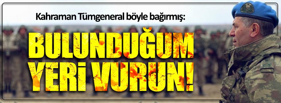Tümgeneral Aydoğan Aydın böyle bağırmış: Bulunduğum yeri vurun