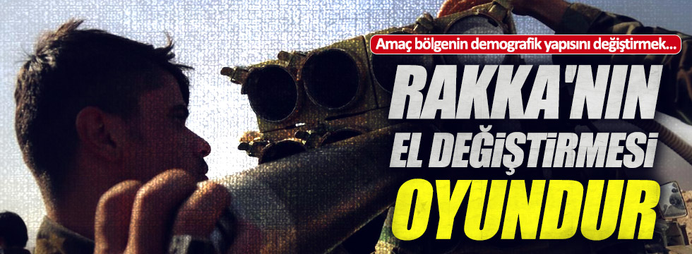 """""""Rakka'nın PKK/PYD'ye bırakılması oyundur"""""""