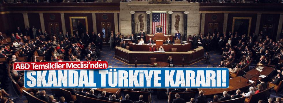 ABD Temsilciler Meclisi'nden skandal Türkiye kararı !