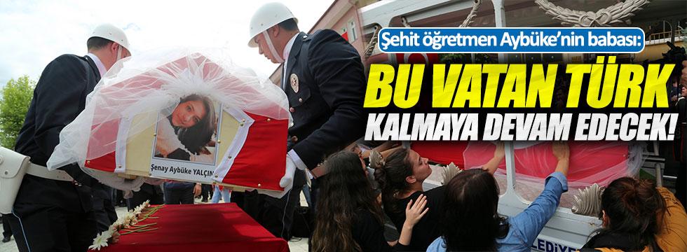 """Şehit öğretmen Aybüke'nin babası: """"Bu vatan Türk kalmaya devam edecek!"""""""