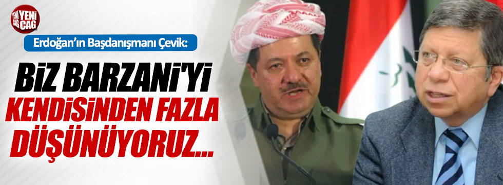 """Çevik, """"Biz Barzani'yi kendisinden fazla düşünüyoruz…"""""""