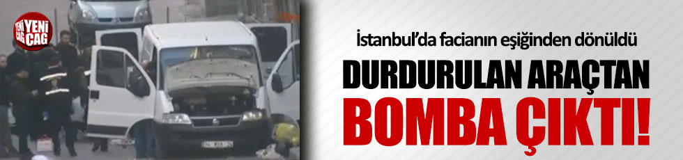İstanbul'da durdurulan araçtan bomba çıktı