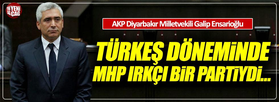 """Galip Ensarioğlu: """"Türkeş döneminde MHP ırkçı bir partiydi"""""""