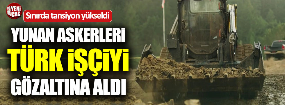 Yunan askerleri Türk işçisini gözaltına aldı