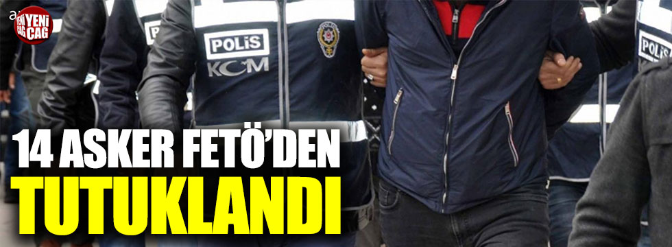 FETÖ'nün askeri yapılanmasına operasyonda 14 tutuklama
