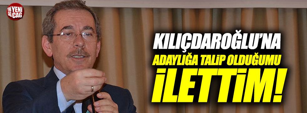 """Kılıçdaroğlu'na adaylığa talip olduğumu ilettim"""