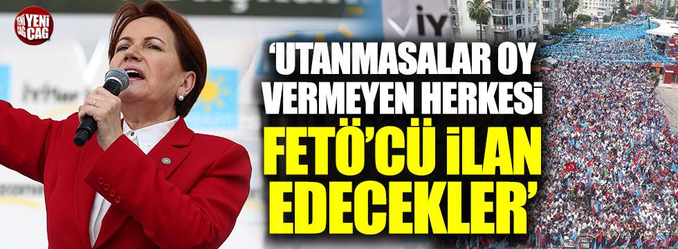 Akşener: Utanmasalar oy vermeyen herkesi FETÖ'cü ilan edecekler