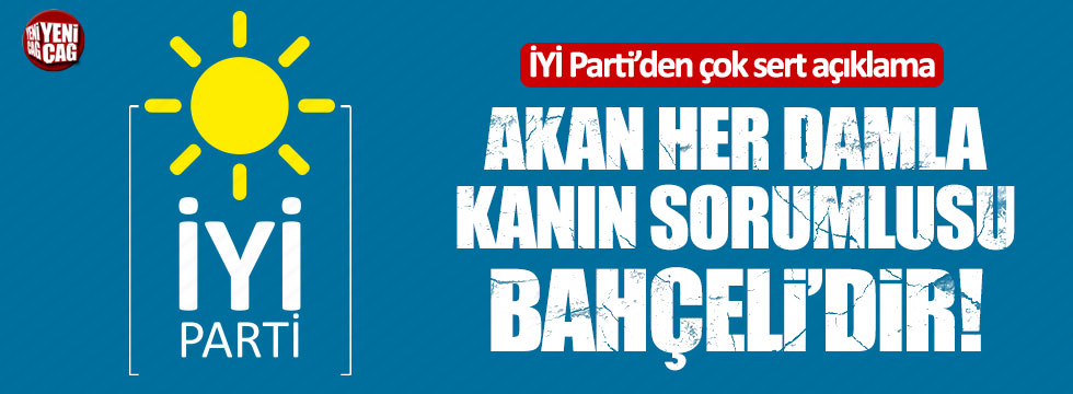 İYİ Parti'den çok sert açıklama: Akan her damla kanın sorumlusu Bahçeli'dir!