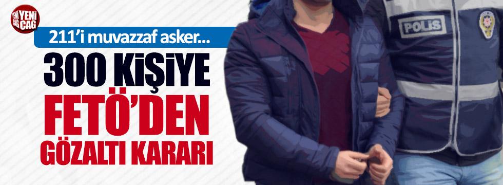 Dev FETÖ operasyonu: 300 gözaltı kararı