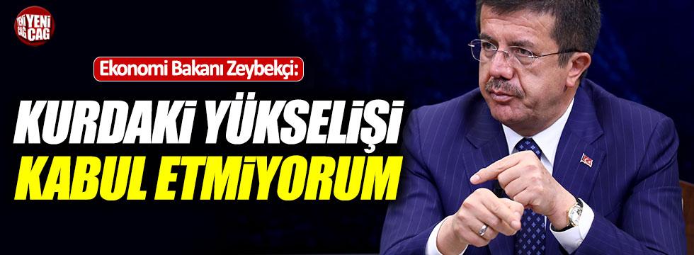 """Zeybekci: """"Kurdaki yükselişi kabul etmiyorum"""""""