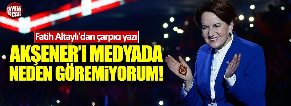 """Fatih Altaylı: """"Meral Akşener'i medyada neden göremiyorum!"""""""