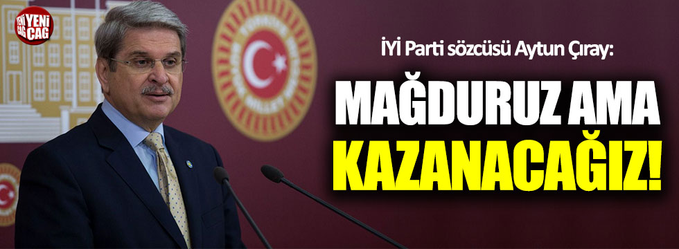 İYİ Partili Aytun Çıray: Mağduruz ama kazanacağız!
