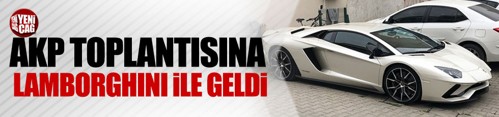 AKP toplatısına Lamborghini ile geldi