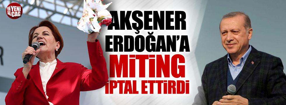 Akşener, Erdoğan'a miting iptal ettirdi