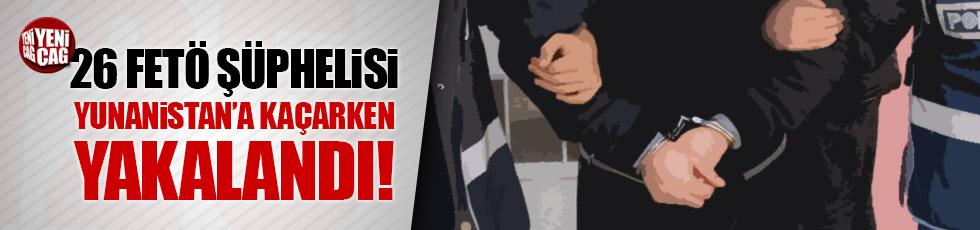 Yunanistan'a kaçmaya çalışan 26 FETÖ şüphelisi yakalandı