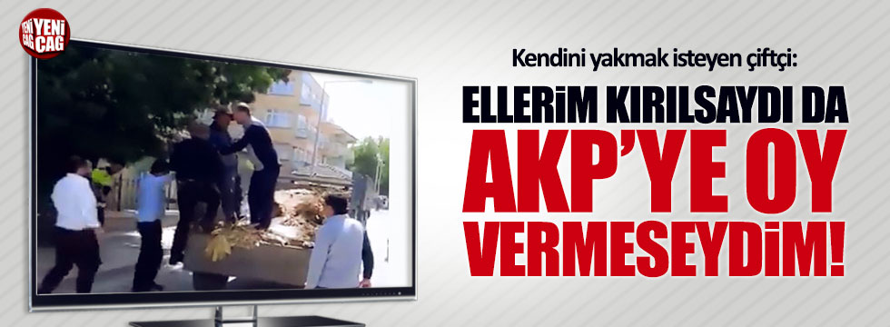 """Kendini yakmak isteyen çiftçi: """"Ellerim kırılsaydı da AKP'ye oy vermeseydim"""""""