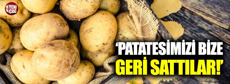 """""""Patatesimizi bize geri sattılar"""""""