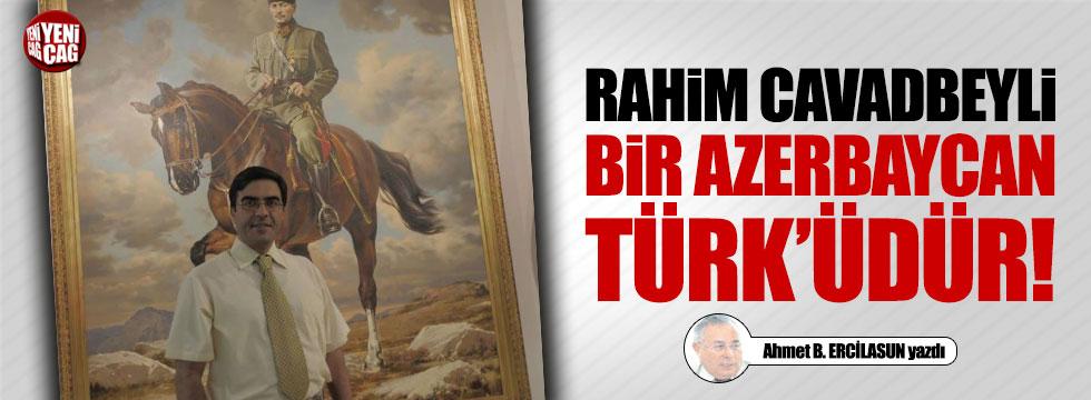 Rahim Cavadbeyli bir Azerbaycan Türk'üdür