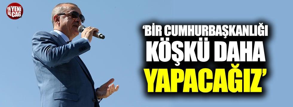 """Erdoğan: """"Bir Cumhurbaşkanlığı Köşkü daha yapacağız"""""""
