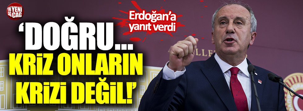 """İnce'den Erdoğan'a: """"Doğru... Kriz onların krizi değil"""""""