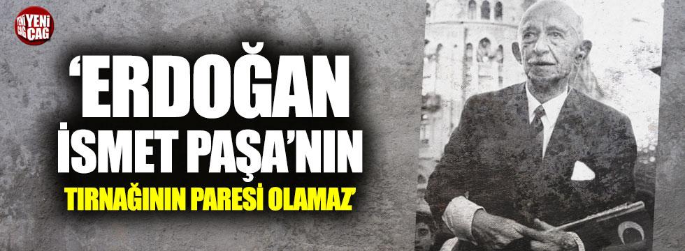 """""""Erdoğan, İsmet Paşa'nın tırnağının paresi olamaz"""""""