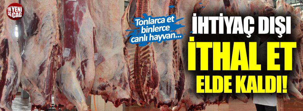 Gereksiz ithal edilen et elde kaldı