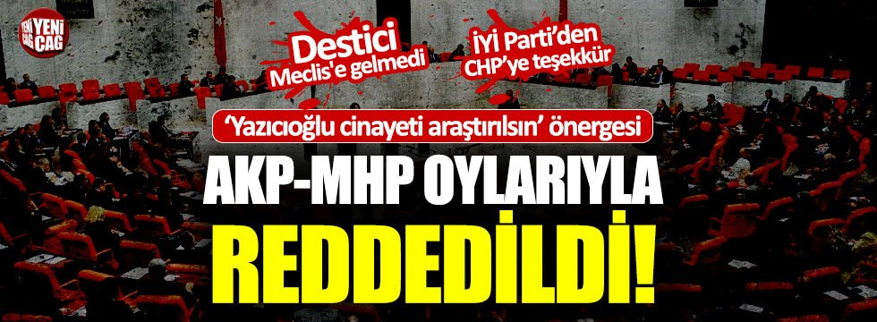 Yazıcıoğlu cinayeti hakkındaki önerge AKP ve MHP oylarıyla reddedildi