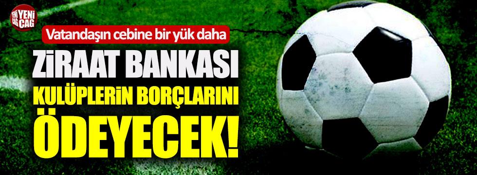 Ziraat Bankası kulüplerin borçlarını ödeyecek!
