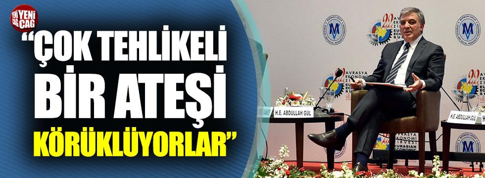 """Abdullah Gül: """"Çok tehlikeli bir ateşi körüklüyorlar"""""""