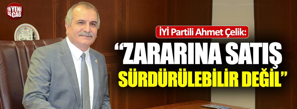 """Ahmet Çelik: """"Zararına satış sürdürülebilir değil"""""""