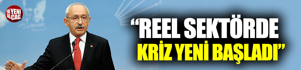 """Kemal Kılıçdaroğlu: """"Reel sektörde kriz yeni başladı"""""""