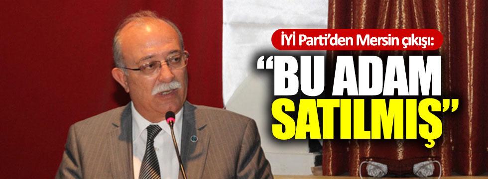 """İYİ Parti'den Mersin çıkışı: """"Bu adam satılmış"""""""