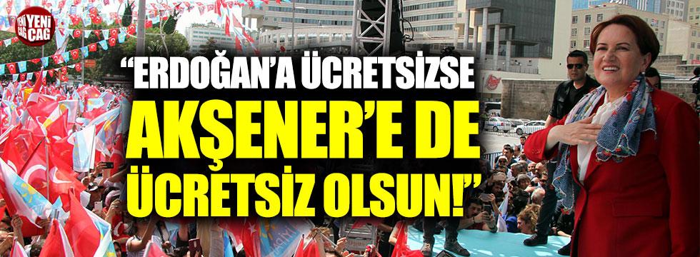 """Erdoğan'a ücretsizse Akşener'e de ücretsiz olsun"""