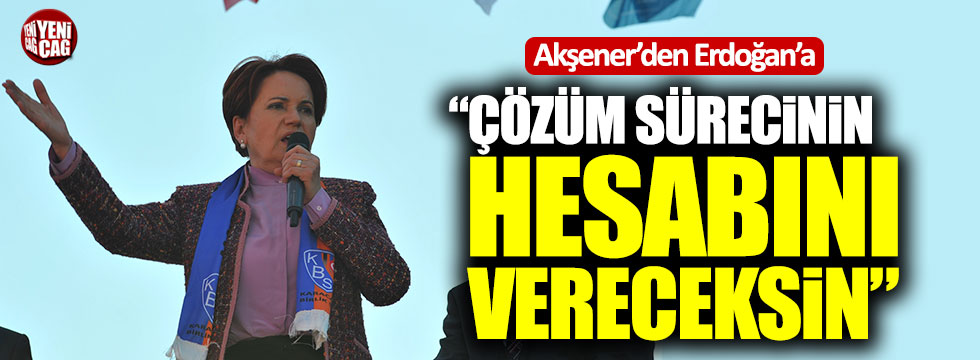 """Akşener'den Erdoğan'a: """"Çözüm sürecinin hesabını vereceksin"""""""