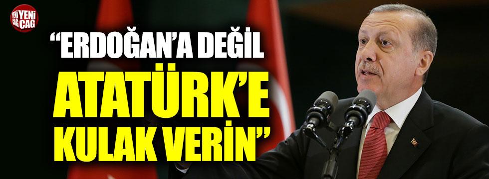 """""""Erdoğan'a değil Atatürk'e kulak verin"""""""