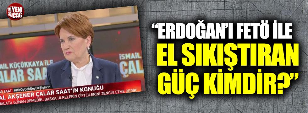 """Akşener: """"Erdoğan'ı FETÖ ile el sıkıştıran güç kimdir?"""""""