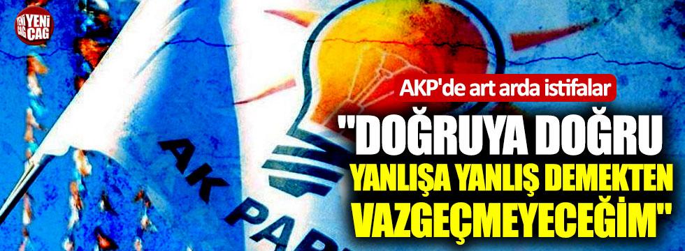 """AKP'de art arda istifalar: """"Doğruya doğru, yanlışa yanlış demekten vazgeçmeyeceğim"""""""