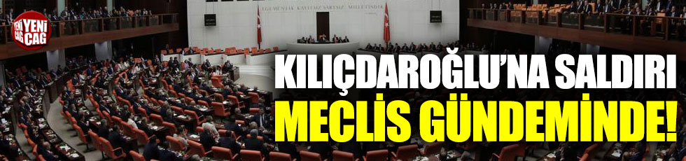 Kılıçdaroğlu'na linç girişimi Meclis'e taşındı